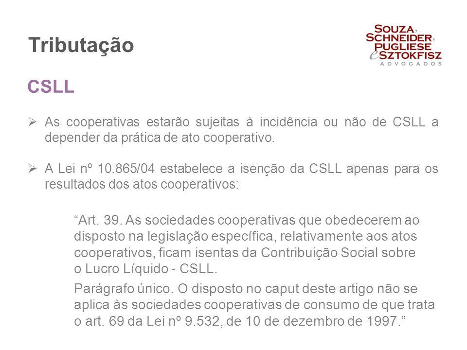 Tributação  As cooperativas estarão sujeitas à incidência ou não de CSLL a depender da prática de ato cooperativo.  A Lei nº 10.865/04 estabelece a