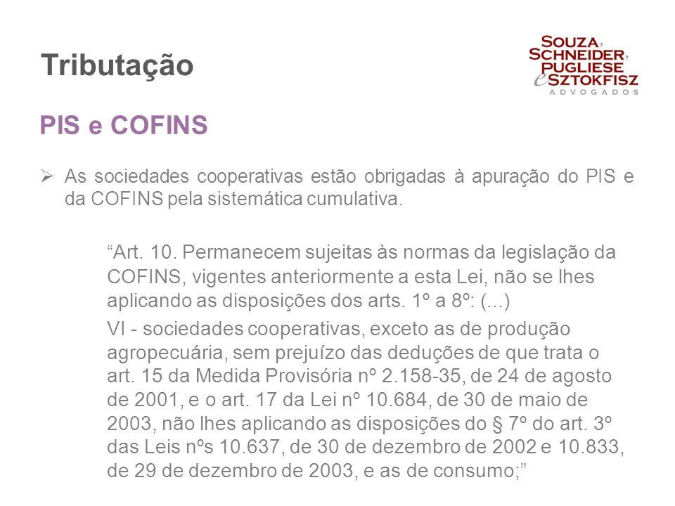 """Tributação  As sociedades cooperativas estão obrigadas à apuração do PIS e da COFINS pela sistemática cumulativa. """"Art. 10. Permanecem sujeitas às no"""