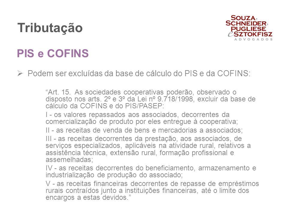 """Tributação  Podem ser excluídas da base de cálculo do PIS e da COFINS: """"Art. 15. As sociedades cooperativas poderão, observado o disposto nos arts. 2"""