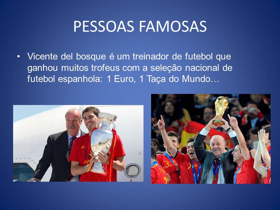 PESSOAS FAMOSAS Vicente del bosque é um treinador de futebol que ganhou muitos trofeus com a seleção nacional de futebol espanhola: 1 Euro, 1 Taça do Mundo…