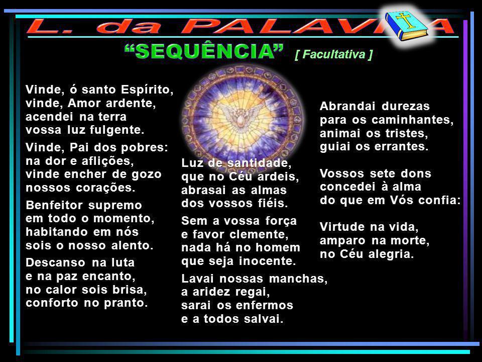 [ Facultativa ] Vinde, ó santo Espírito, vinde, Amor ardente, acendei na terra vossa luz fulgente. Vinde, Pai dos pobres: na dor e aflições, vinde enc