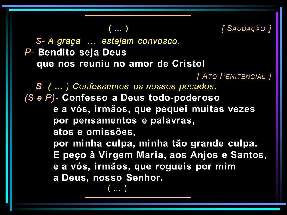 ( … ) [ S AUDAÇÃO ] S- A graça … estejam convosco. P- Bendito seja Deus que nos reuniu no amor de Cristo! [ A TO P ENITENCIAL ] S- ( … ) Confessemos o