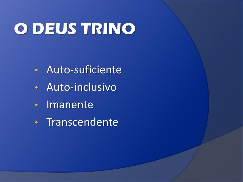 O DEUS TRINO Auto-suficiente Auto-suficiente Auto-inclusivo Auto-inclusivo Imanente Imanente Transcendente Transcendente