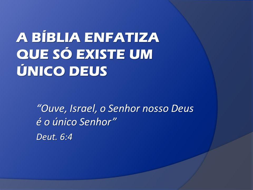 A BÍBLIA ENFATIZA QUE SÓ EXISTE UM ÚNICO DEUS Ouve, Israel, o Senhor nosso Deus é o único Senhor Ouve, Israel, o Senhor nosso Deus é o único Senhor Deut.
