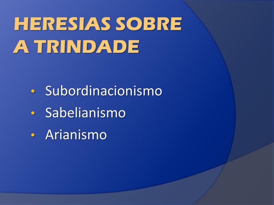 HERESIAS SOBRE A TRINDADE Subordinacionismo Subordinacionismo Sabelianismo Sabelianismo Arianismo Arianismo