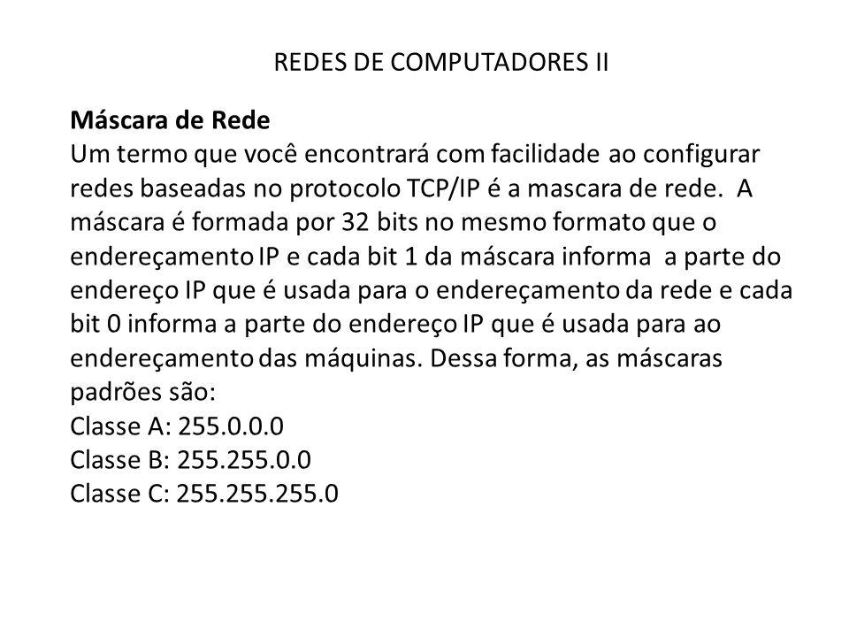 REDES DE COMPUTADORES II Máscara de Rede Um termo que você encontrará com facilidade ao configurar redes baseadas no protocolo TCP/IP é a mascara de r