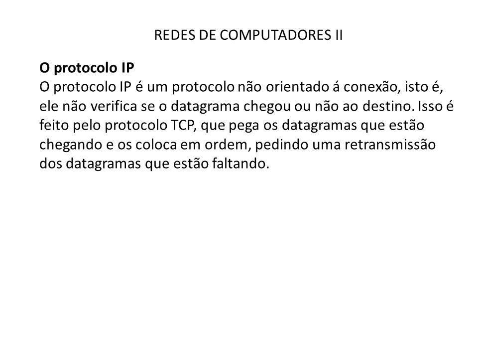 REDES DE COMPUTADORES II O protocolo IP O protocolo IP é um protocolo não orientado á conexão, isto é, ele não verifica se o datagrama chegou ou não a