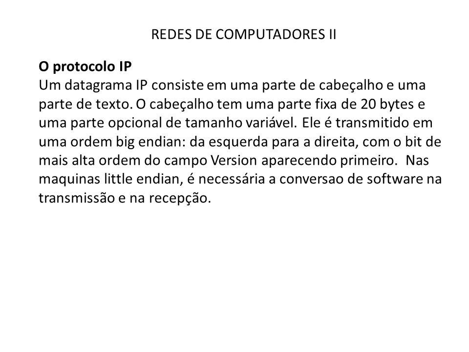 REDES DE COMPUTADORES II O protocolo IP Um datagrama IP consiste em uma parte de cabeçalho e uma parte de texto. O cabeçalho tem uma parte fixa de 20
