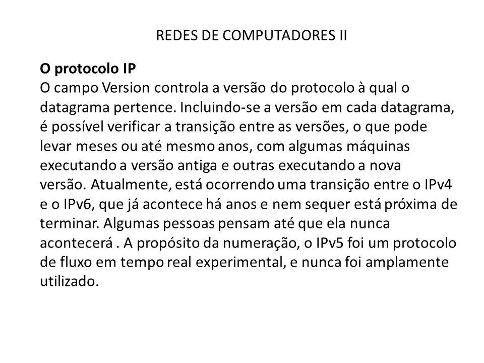 REDES DE COMPUTADORES II O protocolo IP O campo Version controla a versão do protocolo à qual o datagrama pertence. Incluindo-se a versão em cada data