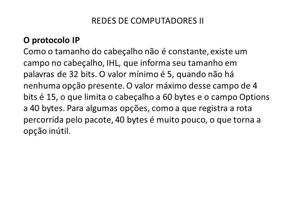 REDES DE COMPUTADORES II O protocolo IP Como o tamanho do cabeçalho não é constante, existe um campo no cabeçalho, IHL, que informa seu tamanho em pal