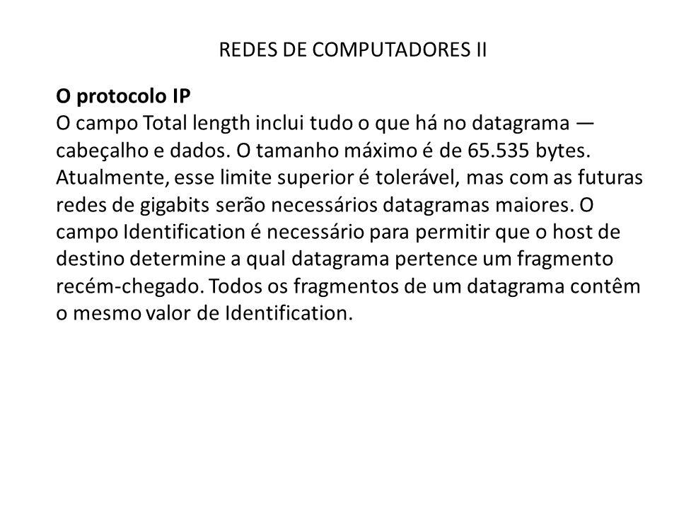 REDES DE COMPUTADORES II O protocolo IP O campo Total length inclui tudo o que há no datagrama — cabeçalho e dados. O tamanho máximo é de 65.535 bytes