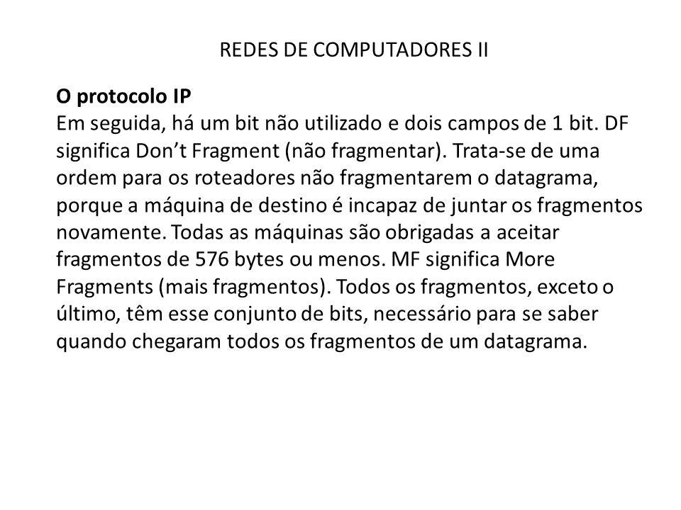 REDES DE COMPUTADORES II O protocolo IP Em seguida, há um bit não utilizado e dois campos de 1 bit. DF significa Don't Fragment (não fragmentar). Trat