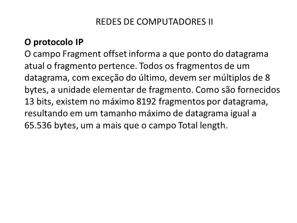 REDES DE COMPUTADORES II O protocolo IP O campo Fragment offset informa a que ponto do datagrama atual o fragmento pertence. Todos os fragmentos de um