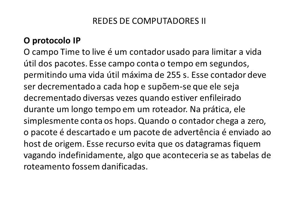 REDES DE COMPUTADORES II O protocolo IP O campo Time to live é um contador usado para limitar a vida útil dos pacotes. Esse campo conta o tempo em seg