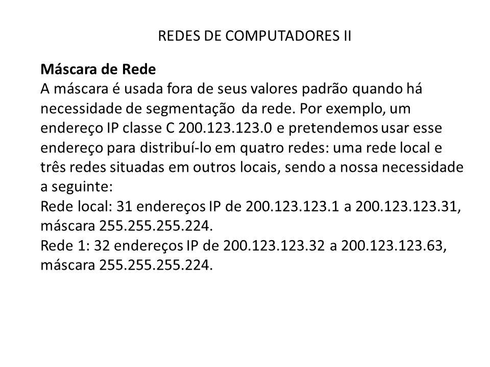 REDES DE COMPUTADORES II Máscara de Rede A máscara é usada fora de seus valores padrão quando há necessidade de segmentação da rede. Por exemplo, um e