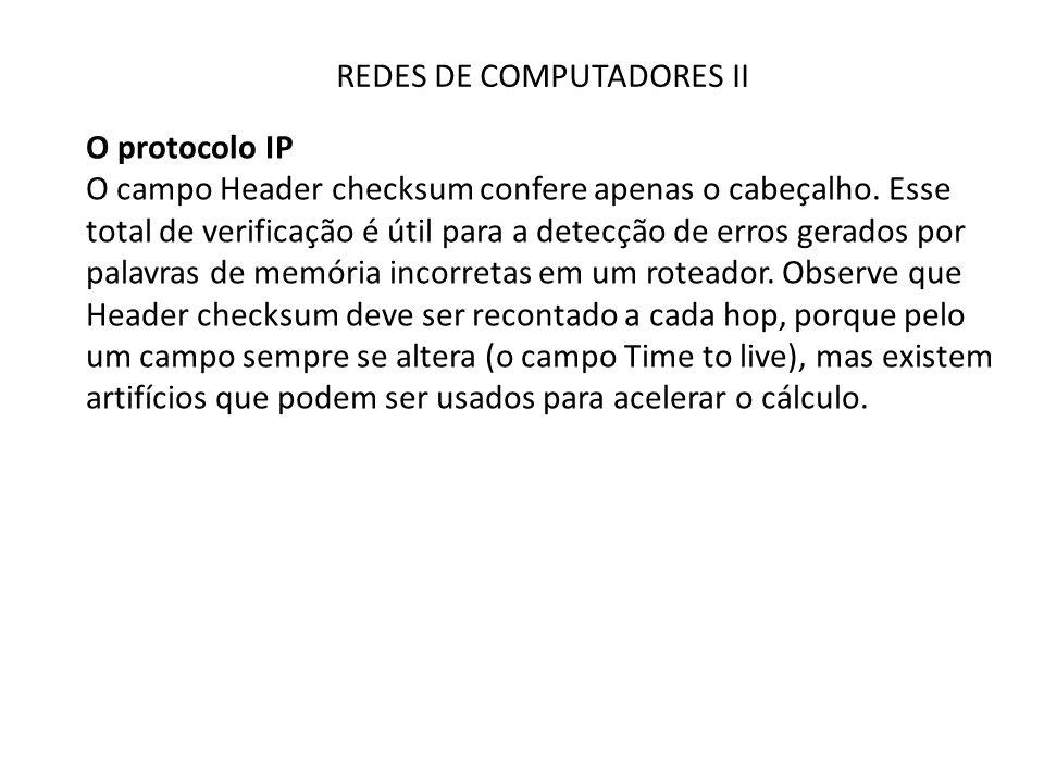 REDES DE COMPUTADORES II O protocolo IP O campo Header checksum confere apenas o cabeçalho. Esse total de verificação é útil para a detecção de erros