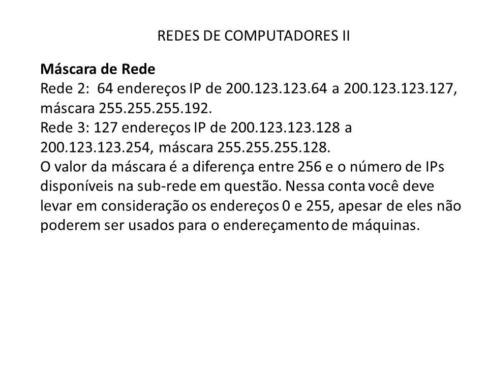REDES DE COMPUTADORES II Máscara de Rede Rede 2: 64 endereços IP de 200.123.123.64 a 200.123.123.127, máscara 255.255.255.192. Rede 3: 127 endereços I