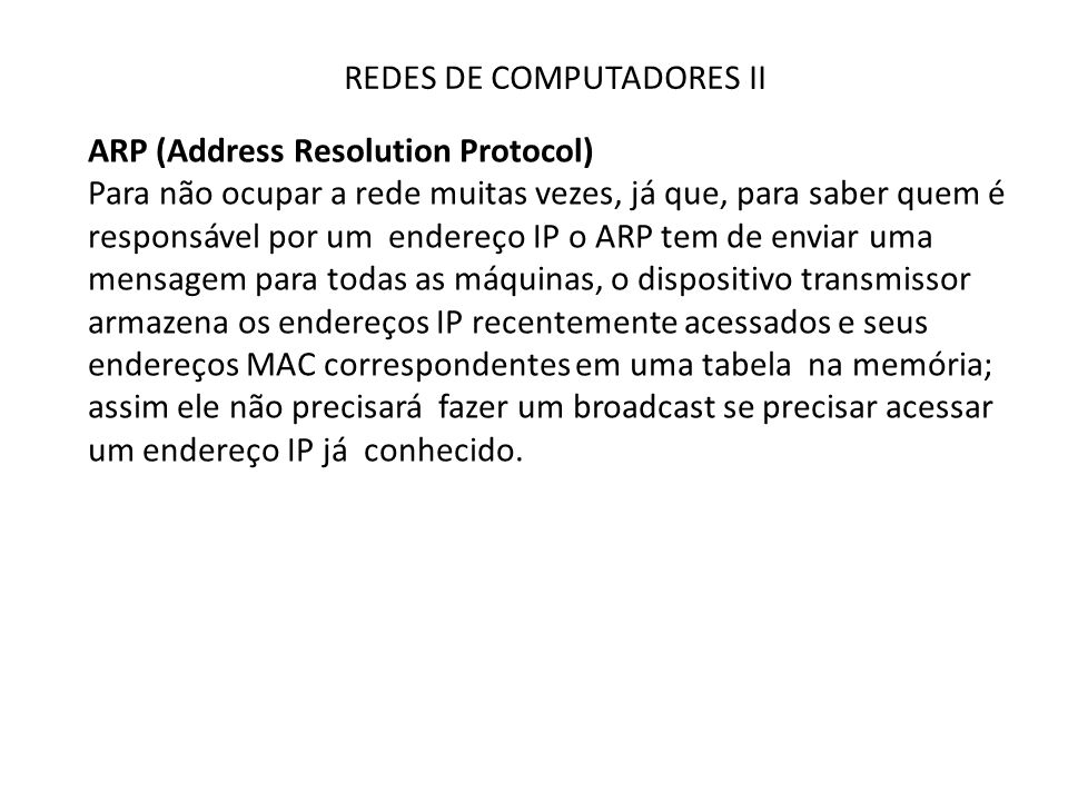 REDES DE COMPUTADORES II ARP (Address Resolution Protocol) Para não ocupar a rede muitas vezes, já que, para saber quem é responsável por um endereço