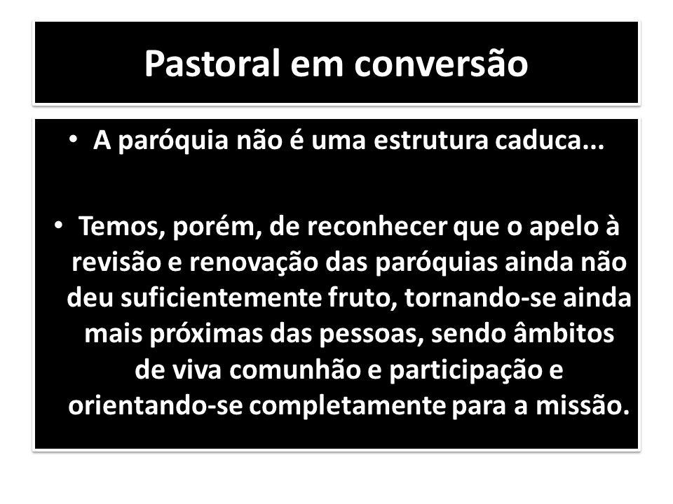 Pastoral em conversão A paróquia não é uma estrutura caduca... Temos, porém, de reconhecer que o apelo à revisão e renovação das paróquias ainda não d