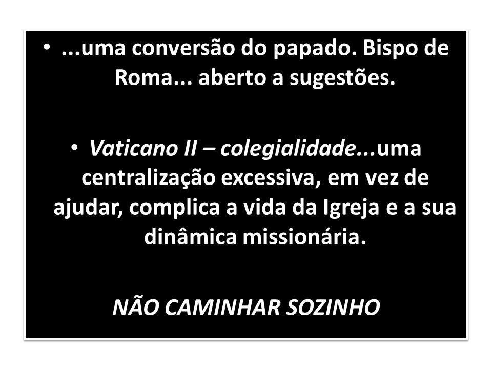 ...uma conversão do papado. Bispo de Roma... aberto a sugestões. Vaticano II – colegialidade...uma centralização excessiva, em vez de ajudar, complica