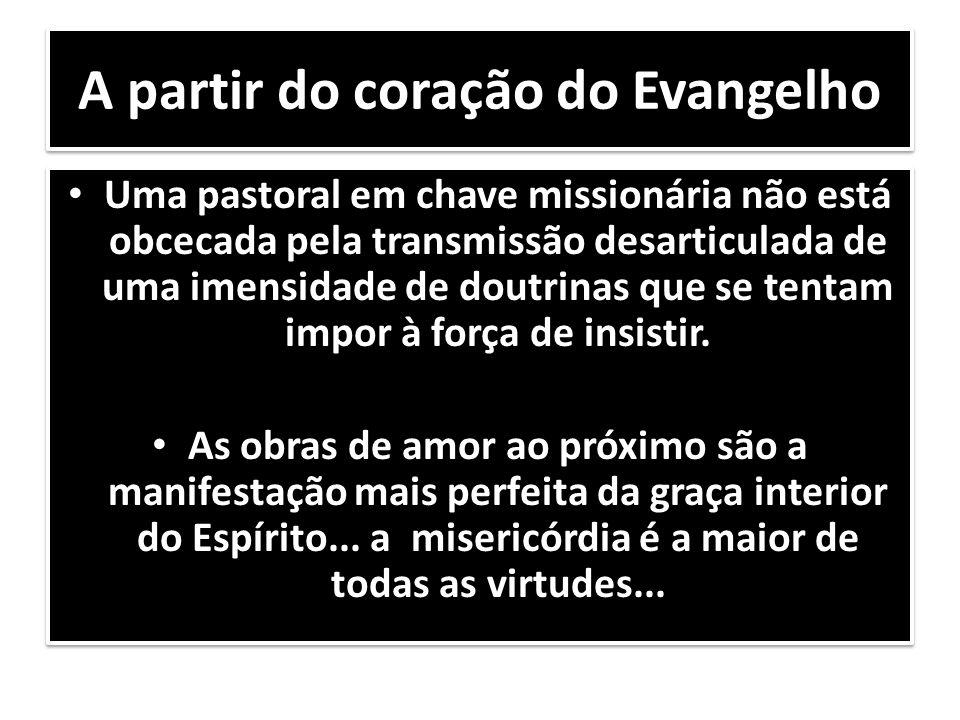 A partir do coração do Evangelho Uma pastoral em chave missionária não está obcecada pela transmissão desarticulada de uma imensidade de doutrinas que