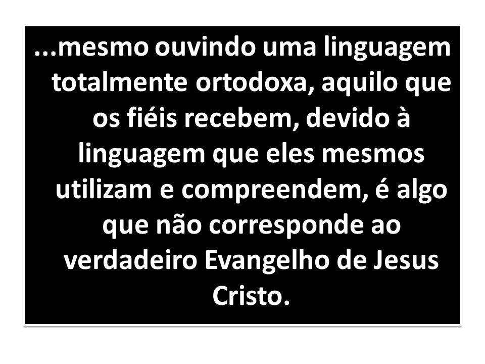 ...mesmo ouvindo uma linguagem totalmente ortodoxa, aquilo que os fiéis recebem, devido à linguagem que eles mesmos utilizam e compreendem, é algo que