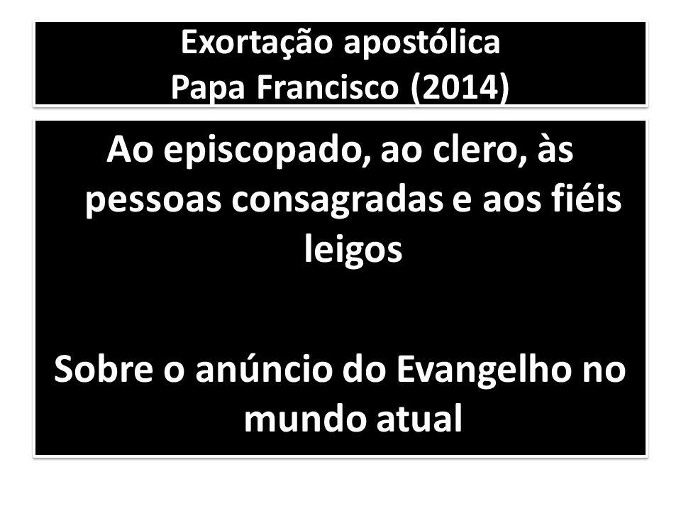 Exortação apostólica Papa Francisco (2014) Ao episcopado, ao clero, às pessoas consagradas e aos fiéis leigos Sobre o anúncio do Evangelho no mundo at