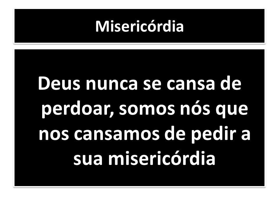 Misericórdia Deus nunca se cansa de perdoar, somos nós que nos cansamos de pedir a sua misericórdia