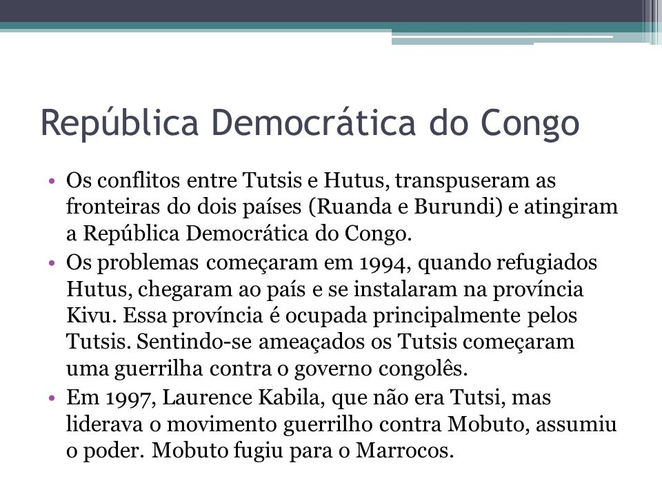 República Democrática do Congo Os conflitos entre Tutsis e Hutus, transpuseram as fronteiras do dois países (Ruanda e Burundi) e atingiram a República Democrática do Congo.