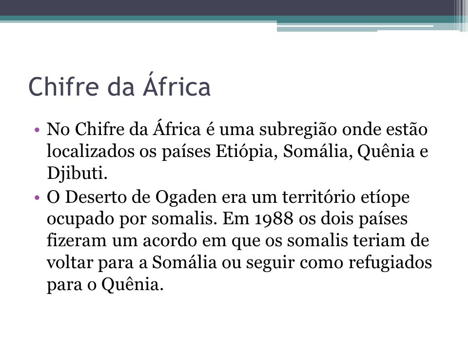 Chifre da África No Chifre da África é uma subregião onde estão localizados os países Etiópia, Somália, Quênia e Djibuti. O Deserto de Ogaden era um t