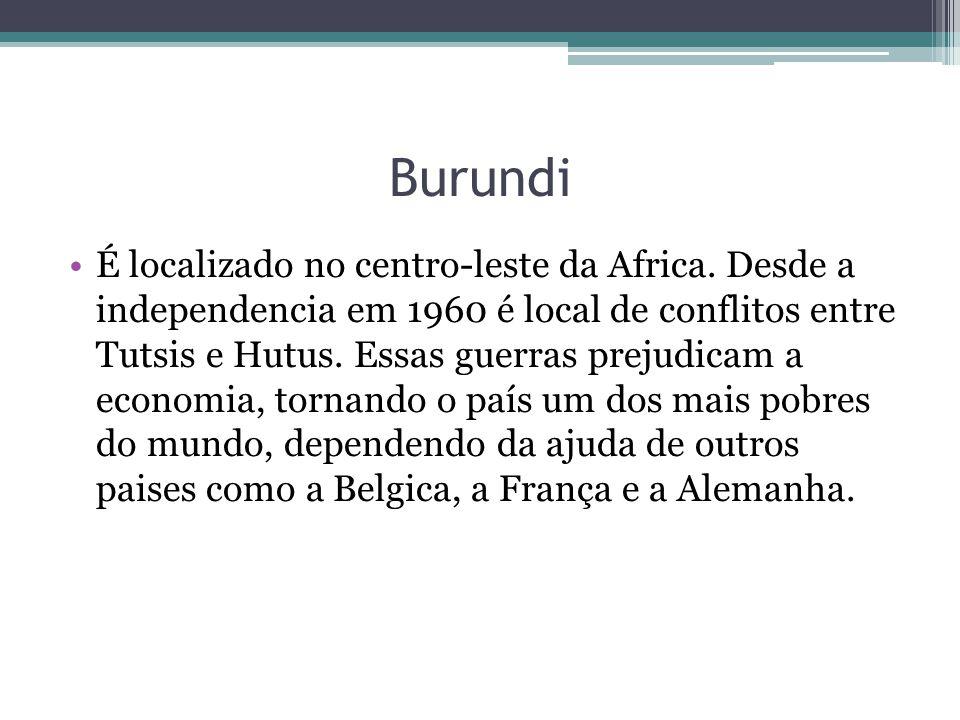 Burundi É localizado no centro-leste da Africa. Desde a independencia em 1960 é local de conflitos entre Tutsis e Hutus. Essas guerras prejudicam a ec