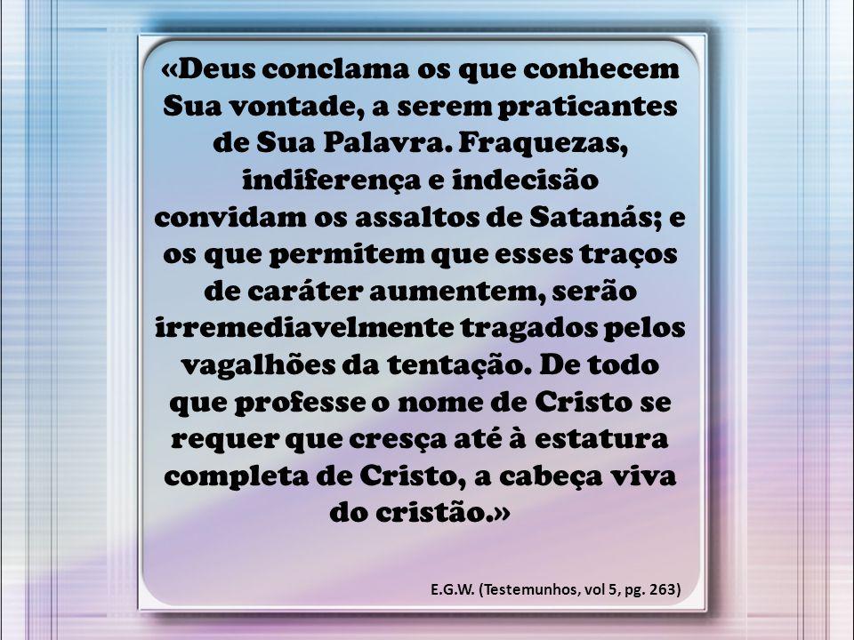 «Deus conclama os que conhecem Sua vontade, a serem praticantes de Sua Palavra. Fraquezas, indiferença e indecisão convidam os assaltos de Satanás; e