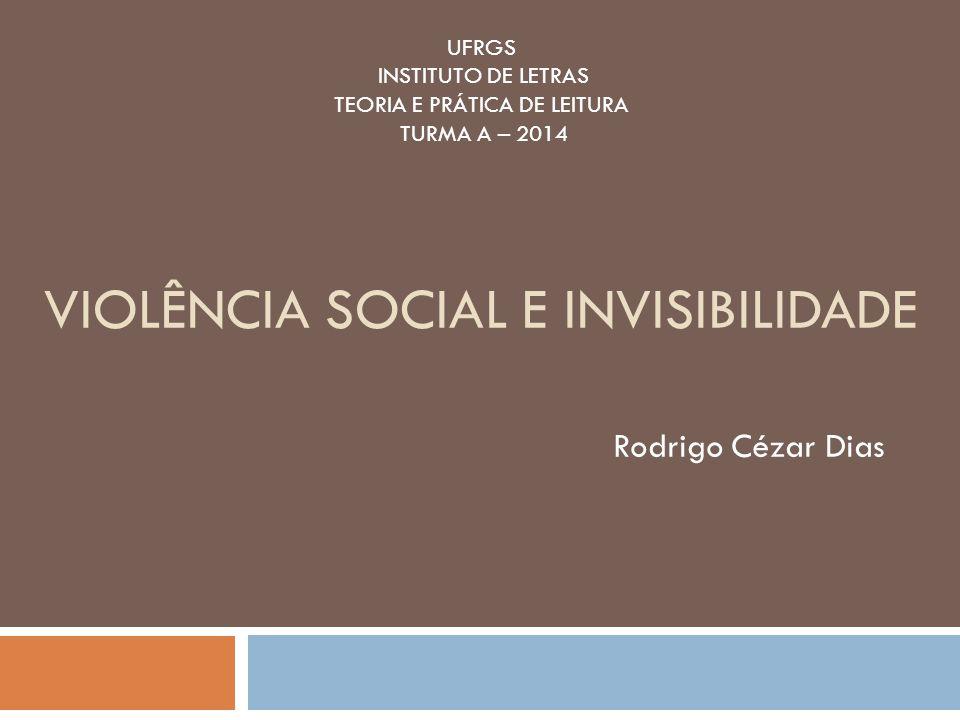 VIOLÊNCIA SOCIAL E INVISIBILIDADE Rodrigo Cézar Dias UFRGS INSTITUTO DE LETRAS TEORIA E PRÁTICA DE LEITURA TURMA A – 2014