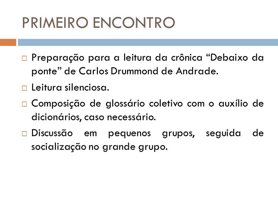 """PRIMEIRO ENCONTRO  Preparação para a leitura da crônica """"Debaixo da ponte"""" de Carlos Drummond de Andrade.  Leitura silenciosa.  Composição de gloss"""