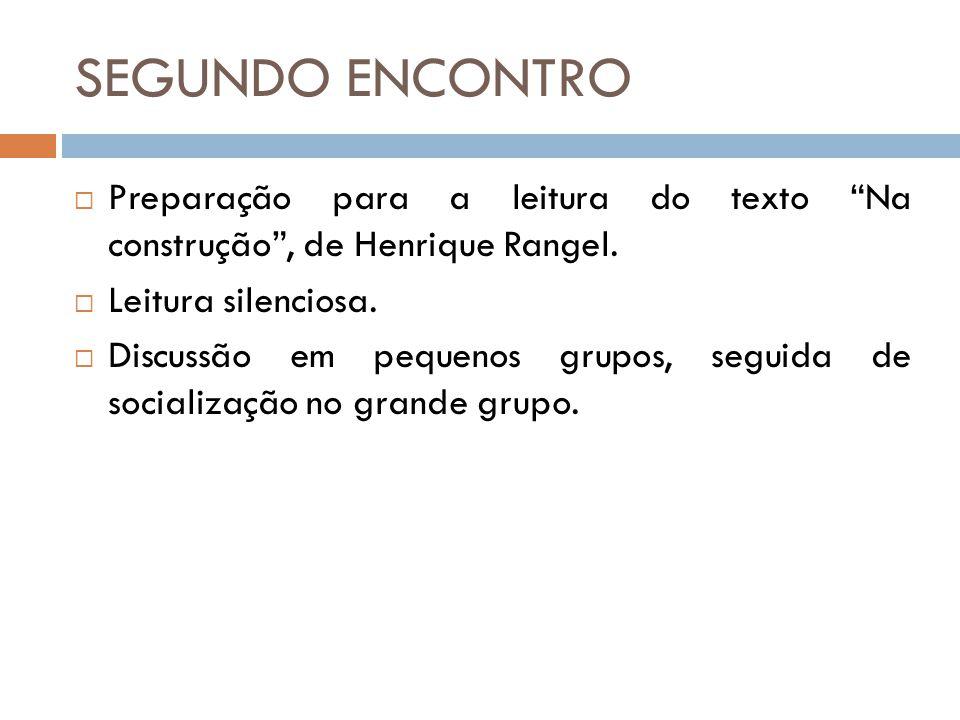 """SEGUNDO ENCONTRO  Preparação para a leitura do texto """"Na construção"""", de Henrique Rangel.  Leitura silenciosa.  Discussão em pequenos grupos, segui"""