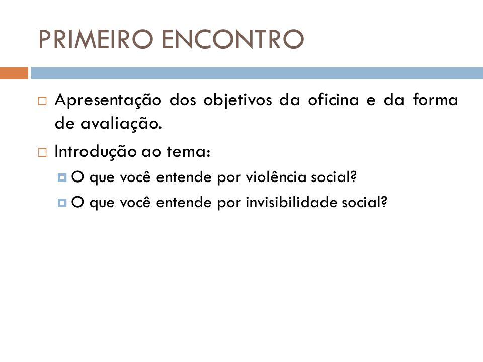 PRIMEIRO ENCONTRO  Apresentação dos objetivos da oficina e da forma de avaliação.  Introdução ao tema:  O que você entende por violência social? 