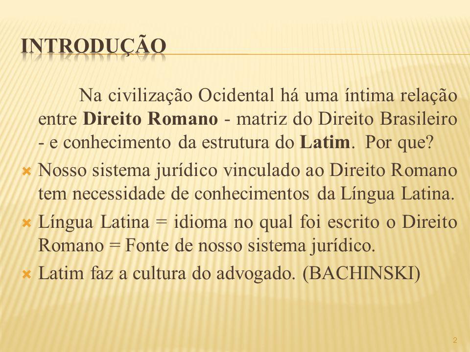 Na civilização Ocidental há uma íntima relação entre Direito Romano - matriz do Direito Brasileiro - e conhecimento da estrutura do Latim.