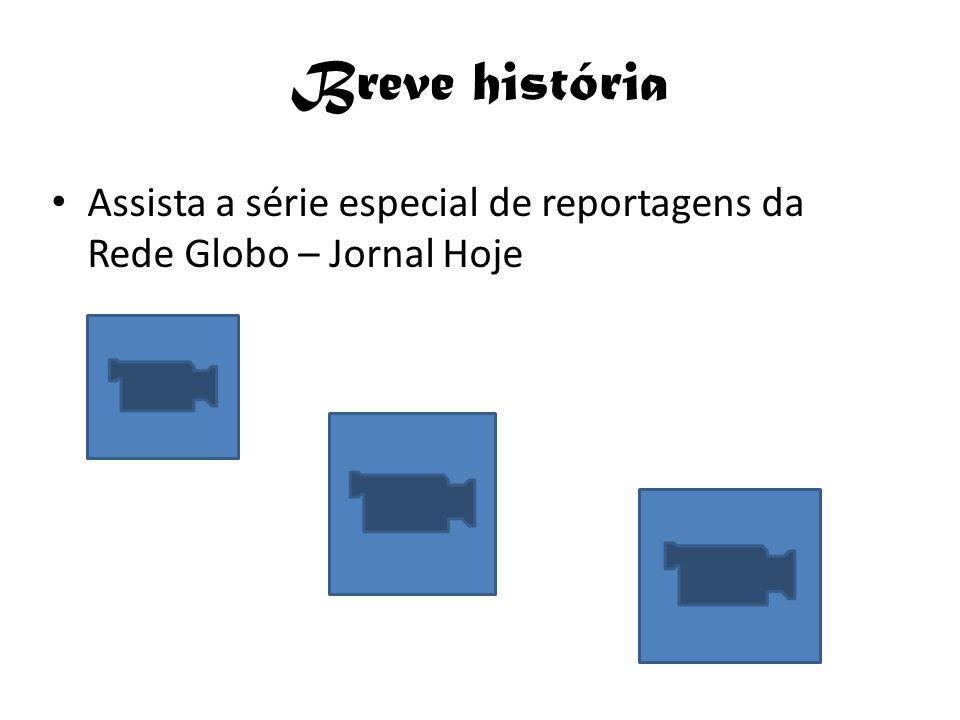 Breve história Assista a série especial de reportagens da Rede Globo – Jornal Hoje