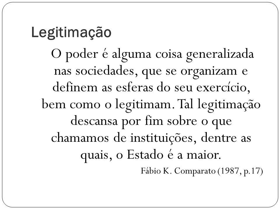 Legitimação O poder é alguma coisa generalizada nas sociedades, que se organizam e definem as esferas do seu exercício, bem como o legitimam.
