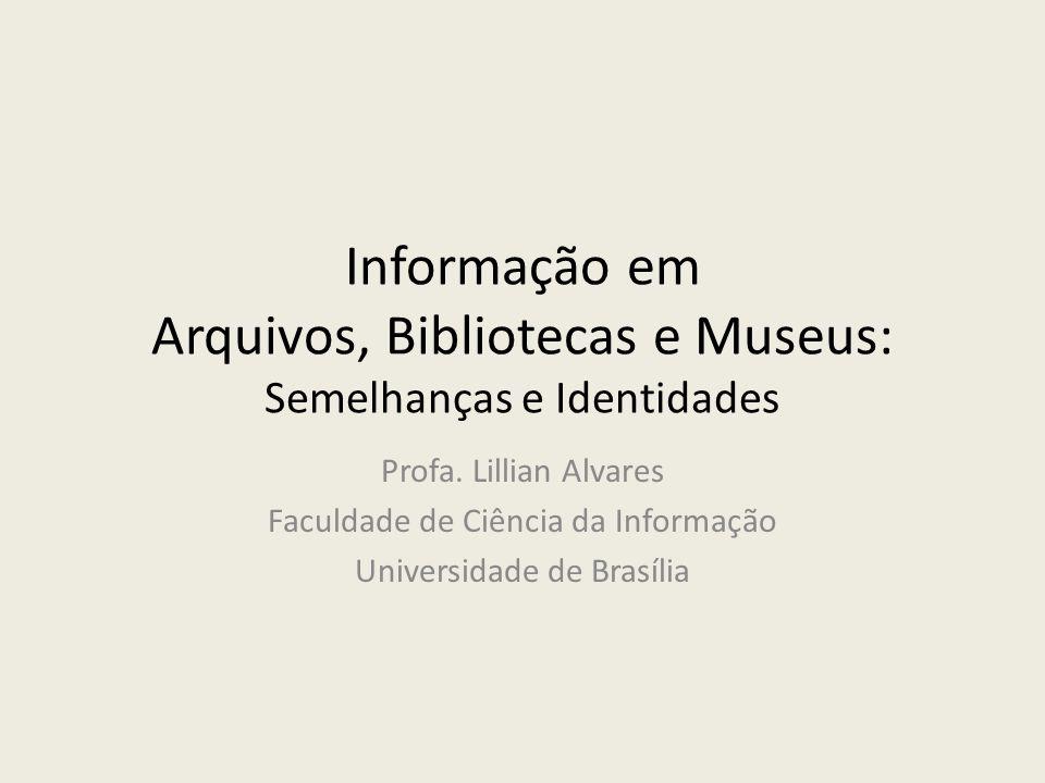 Informação em Arquivos, Bibliotecas e Museus: Semelhanças e Identidades Profa. Lillian Alvares Faculdade de Ciência da Informação Universidade de Bras