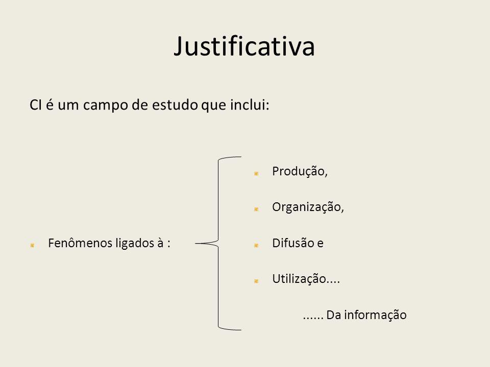 Justificativa CI é um campo de estudo que inclui: Fenômenos ligados à : Produção, Organização, Difusão e Utilização.......... Da informação