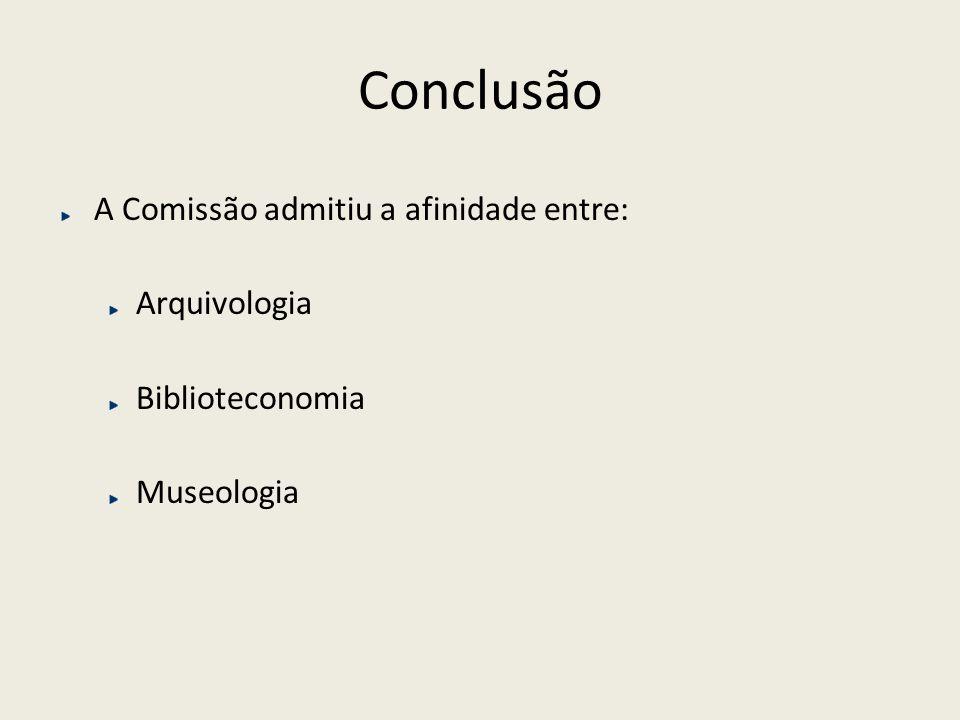 Conclusão A Comissão admitiu a afinidade entre: Arquivologia Biblioteconomia Museologia