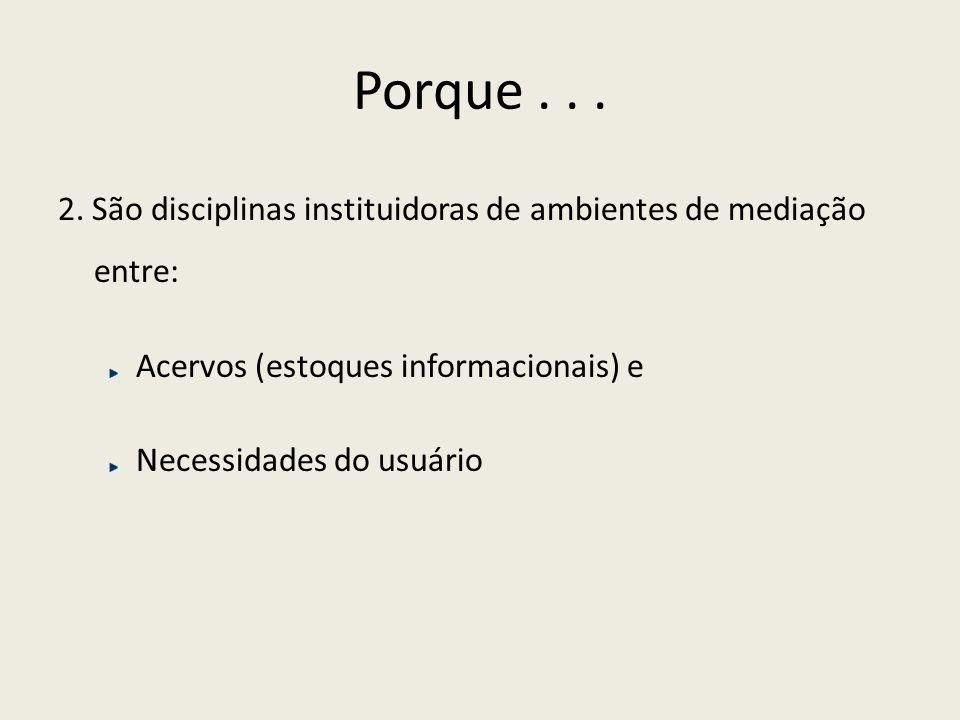 Porque... 2. São disciplinas instituidoras de ambientes de mediação entre: Acervos (estoques informacionais) e Necessidades do usuário
