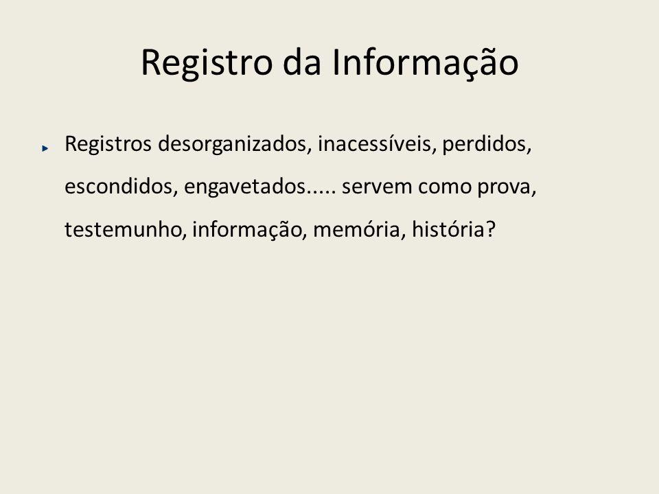 Registro da Informação Registros desorganizados, inacessíveis, perdidos, escondidos, engavetados..... servem como prova, testemunho, informação, memór