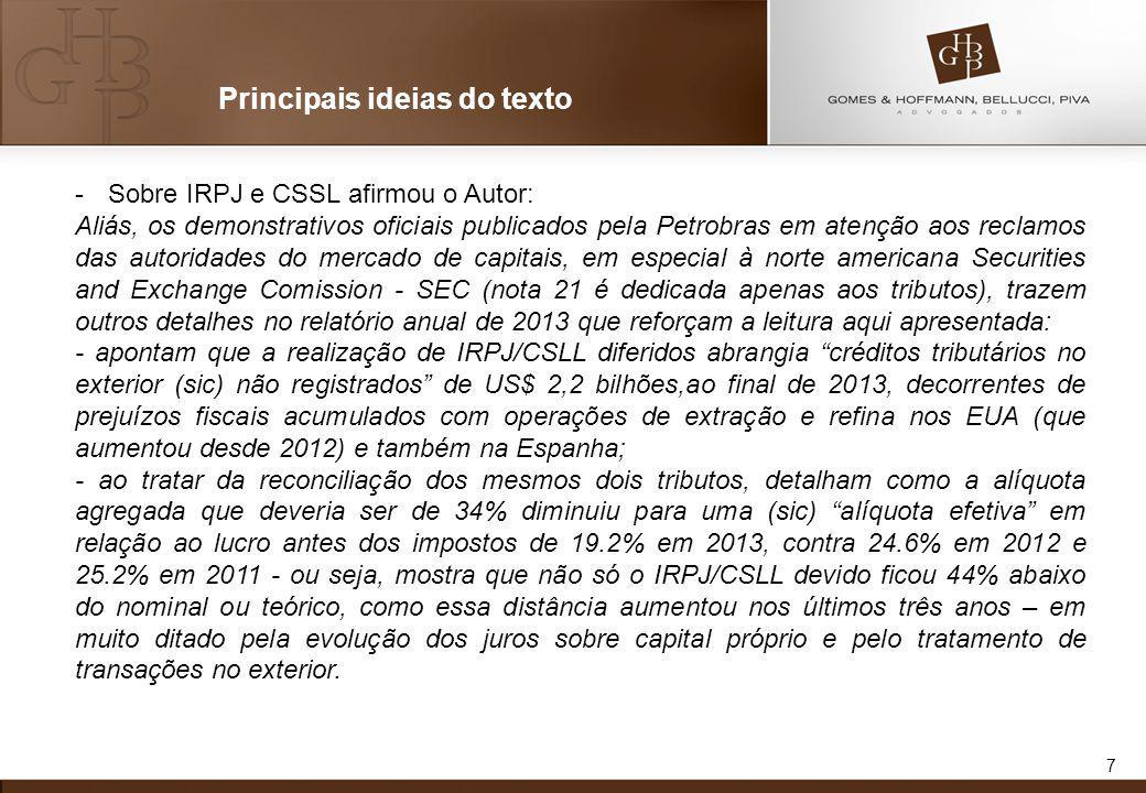 7 Principais ideias do texto -Sobre IRPJ e CSSL afirmou o Autor: Aliás, os demonstrativos oficiais publicados pela Petrobras em atenção aos reclamos das autoridades do mercado de capitais, em especial à norte americana Securities and Exchange Comission - SEC (nota 21 é dedicada apenas aos tributos), trazem outros detalhes no relatório anual de 2013 que reforçam a leitura aqui apresentada: - apontam que a realização de IRPJ/CSLL diferidos abrangia créditos tributários no exterior (sic) não registrados de US$ 2,2 bilhões,ao final de 2013, decorrentes de prejuízos fiscais acumulados com operações de extração e refina nos EUA (que aumentou desde 2012) e também na Espanha; - ao tratar da reconciliação dos mesmos dois tributos, detalham como a alíquota agregada que deveria ser de 34% diminuiu para uma (sic) alíquota efetiva em relação ao lucro antes dos impostos de 19.2% em 2013, contra 24.6% em 2012 e 25.2% em 2011 - ou seja, mostra que não só o IRPJ/CSLL devido ficou 44% abaixo do nominal ou teórico, como essa distância aumentou nos últimos três anos – em muito ditado pela evolução dos juros sobre capital próprio e pelo tratamento de transações no exterior.