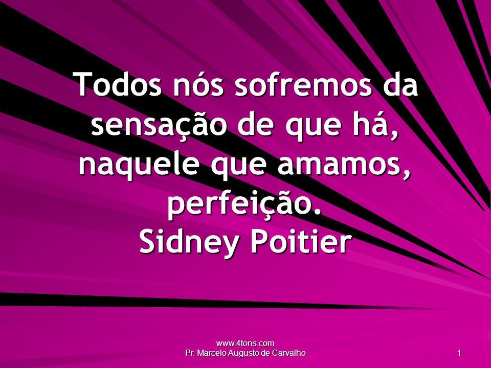 www.4tons.com Pr. Marcelo Augusto de Carvalho 1 Todos nós sofremos da sensação de que há, naquele que amamos, perfeição. Sidney Poitier