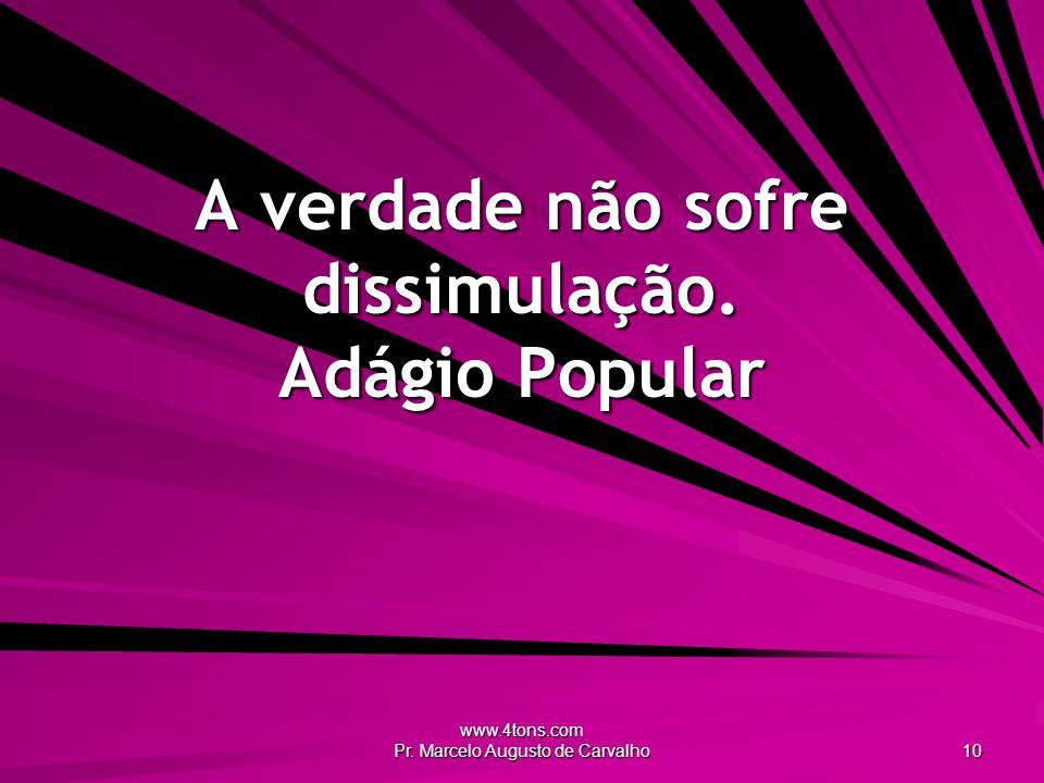 www.4tons.com Pr. Marcelo Augusto de Carvalho 10 A verdade não sofre dissimulação. Adágio Popular