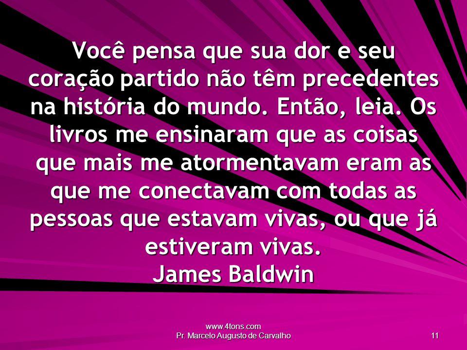 www.4tons.com Pr. Marcelo Augusto de Carvalho 11 Você pensa que sua dor e seu coração partido não têm precedentes na história do mundo. Então, leia. O