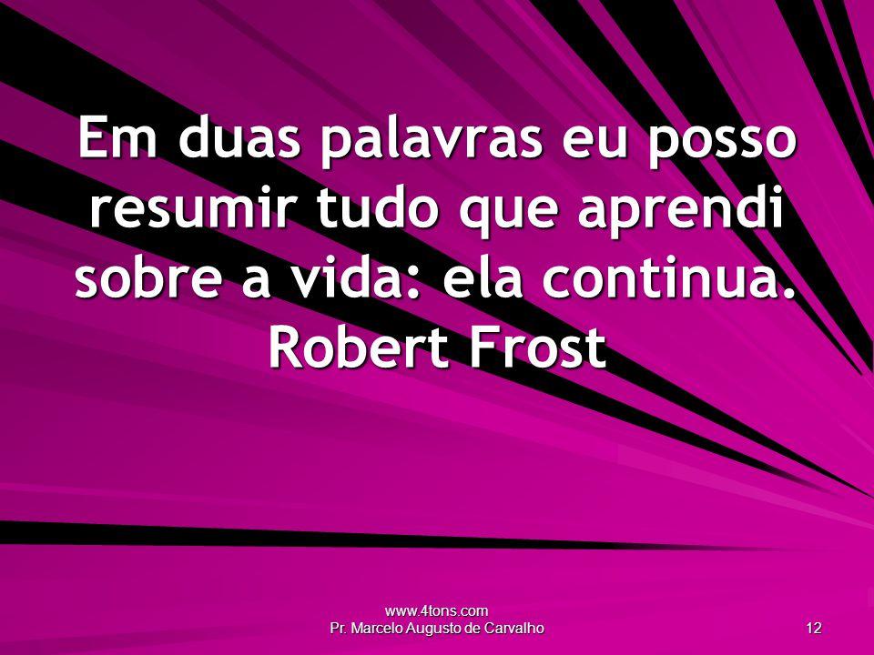 www.4tons.com Pr. Marcelo Augusto de Carvalho 12 Em duas palavras eu posso resumir tudo que aprendi sobre a vida: ela continua. Robert Frost