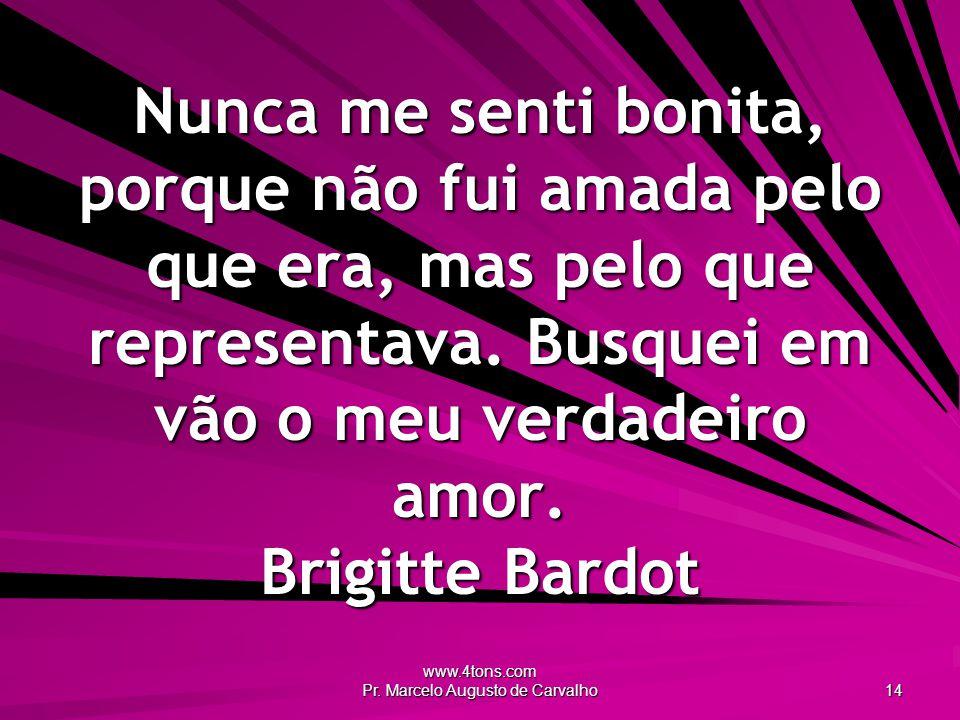 www.4tons.com Pr. Marcelo Augusto de Carvalho 14 Nunca me senti bonita, porque não fui amada pelo que era, mas pelo que representava. Busquei em vão o